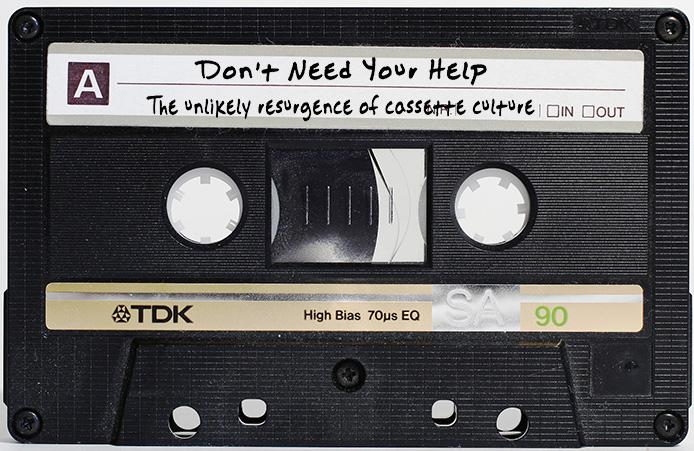 Don%27t+need+your+help%3A+The+unlikely+resurgence+of+cassette+culture