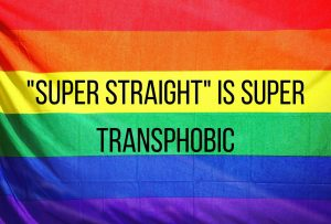 Super straight is not just a preference, its transphobic. This belief harms transgender people, invaliding their feelings and worsening mental health.